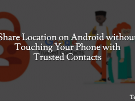 Trusted Contacts: How to Share Location on Android without Touching Your Phone