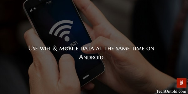 how to use wifi and mobile data both at the same time on Android device